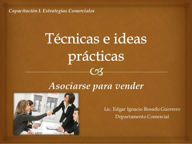 Asociarse para vender Lic. Edgar Ignacio Rosado Guerrero Departamento Comercial Capacitación I. Estrategias Comerciales