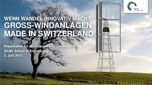 WENN WANDEL INNOVATIV MACHT: GROSS-WINDANLAGEN MADE IN SWITZERLAND Präsentation für den Energie- und Umweltapéro der ZHAW ...
