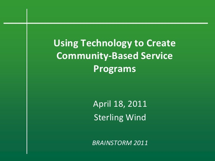 Using Technology to CreateCommunity-Based Service        Programs        April 18, 2011        Sterling Wind        BRAINS...