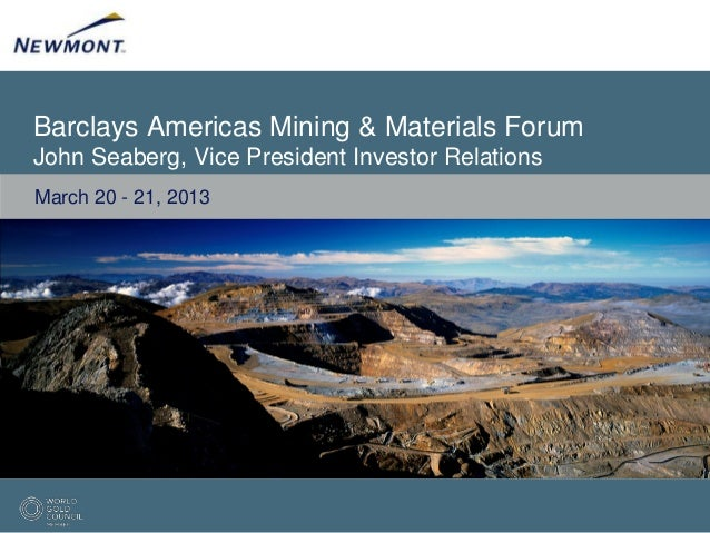 Barclays Americas Mining & Materials ForumJohn Seaberg, Vice President Investor RelationsMarch 20 - 21, 2013