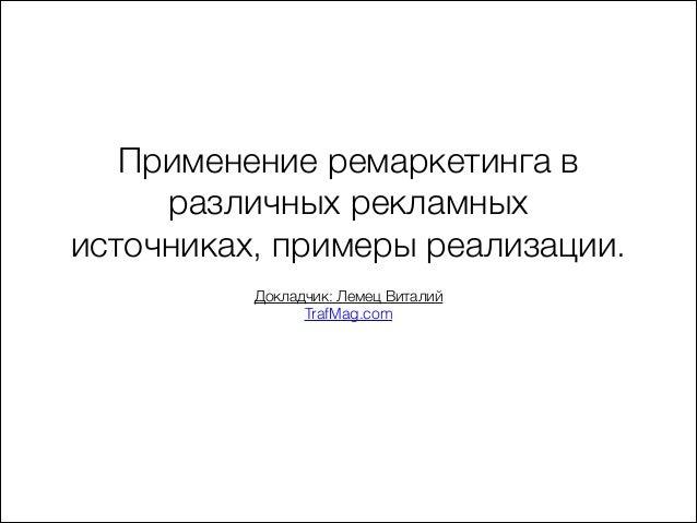 Применение ремаркетинга в различных рекламных источниках, примеры реализации. ! Докладчик: Лемец Виталий TrafMag.com