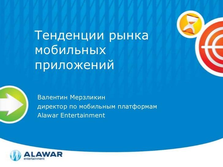 Тенденции рынка мобильных приложений<br />Валентин Мерзликин<br />директор по мобильным платформам<br />Alawar Entertainme...