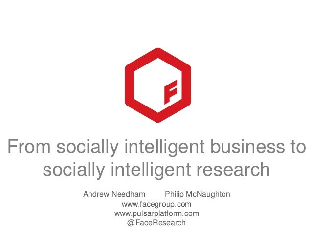 From Socially Intelligent Businesses to Socially Intelligent Research by Philip McNaughton and Andrew Needham of Face - Presented at the Insight Innovation eXchange North America 2013
