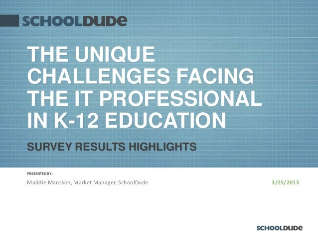 THE UNIQUECHALLENGES FACINGTHE IT PROFESSIONALIN K-12 EDUCATIONSURVEY RESULTS HIGHLIGHTSPRESENTED BY:Maddie Mansson, Marke...