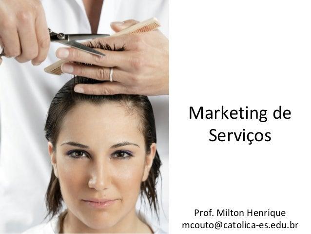 Marketing de Serviços  Prof. Milton Henrique mcouto@catolica-es.edu.br
