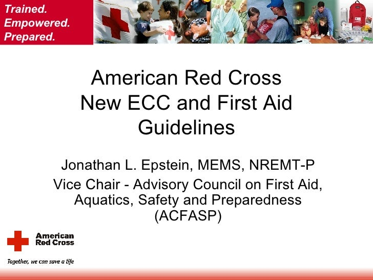 American Red Cross New ECC and First Aid Guidelines Jonathan L. Epstein, MEMS, NREMT-P Vice Chair - Advisory Council on Fi...