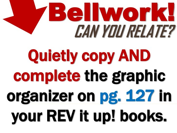 Bellwork!         CAN YOU RELATE?   Quietly copy AND complete the graphicorganizer on pg. 127 in your REV it up! books.