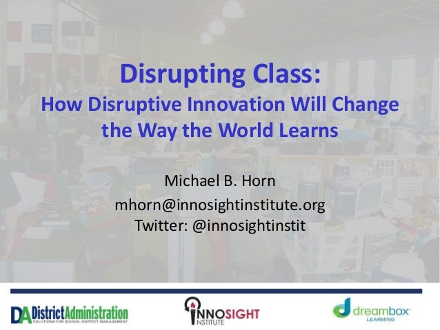 Disrupting Class: How Disruptive Innovation Will Change the Way the World Learns Michael B. Horn mhorn@innosightinstitute....