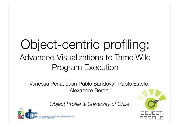 Object-centric profiling:Advanced Visualizations to Tame Wild       Program Execution  Vanessa Peña, Juan Pablo Sandoval, P...