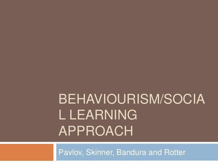 BEHAVIOURISM/SOCIAL LEARNINGAPPROACHPavlov, Skinner, Bandura and Rotter