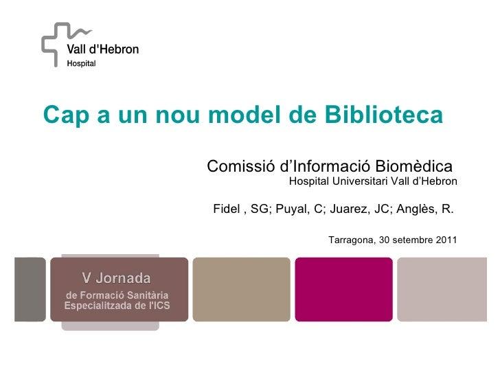 Cap a un nou model de Biblioteca   Comissió d'Informació Biomèdica  Hospital Universitari Vall d'Hebron Fidel , SG; Puyal,...
