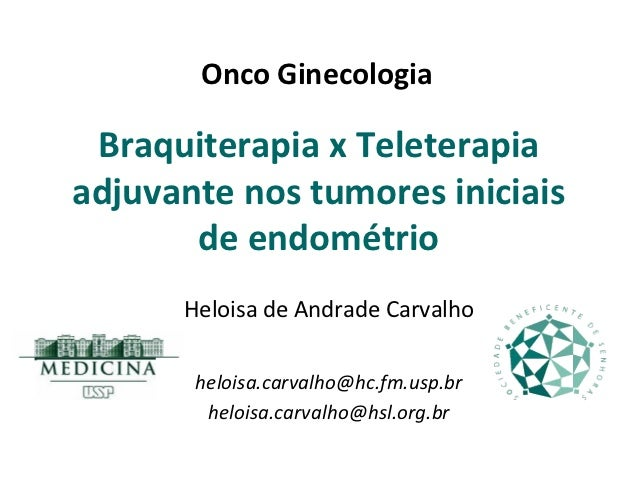 Onco Ginecologia Braquiterapia x Teleterapiaadjuvante nos tumores iniciais       de endométrio      Heloisa de Andrade Car...