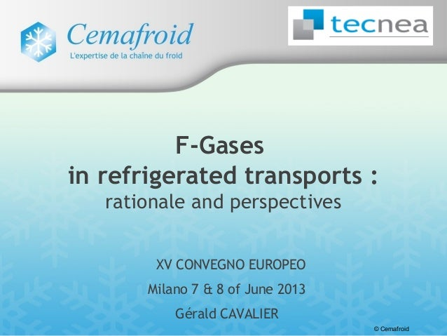© CemafroidXV CONVEGNO EUROPEOMilano 7 & 8 of June 2013Gérald CAVALIERF-Gasesin refrigerated transports :rationale and per...