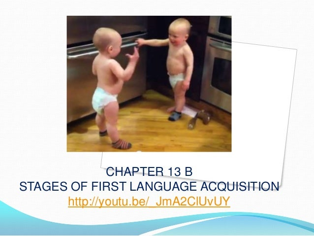 CHAPTER 13 B STAGES OF FIRST LANGUAGE ACQUISITION http://youtu.be/_JmA2ClUvUY