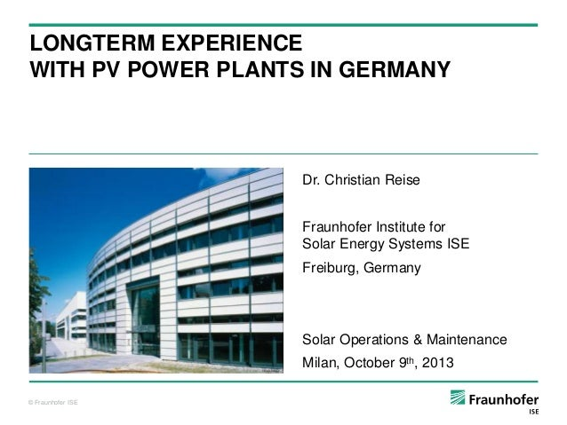 LONGTERM EXPERIENCE WITH PV POWER PLANTS IN GERMANY  Dr. Christian Reise Fraunhofer Institute for Solar Energy Systems ISE...