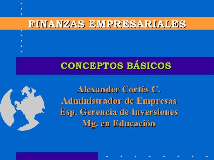 CONCEPTOS BÁSICOS FINANZAS EMPRESARIALES Alexander Cortés C. Administrador de Empresas Esp. Gerencia de Inversiones Mg. en...