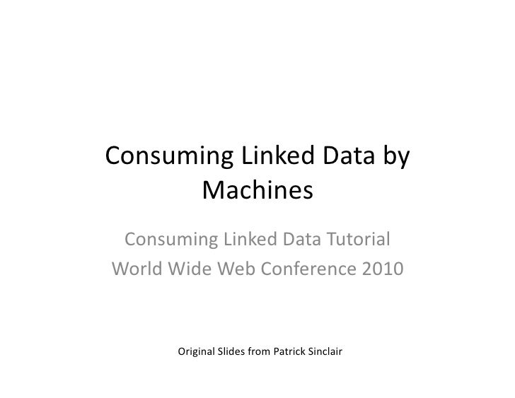 Consuming	   Linked	   Data	   by	          Machines	     Consuming	   Linked	   Data	   Tutorial	    World	   Wide	   Web...