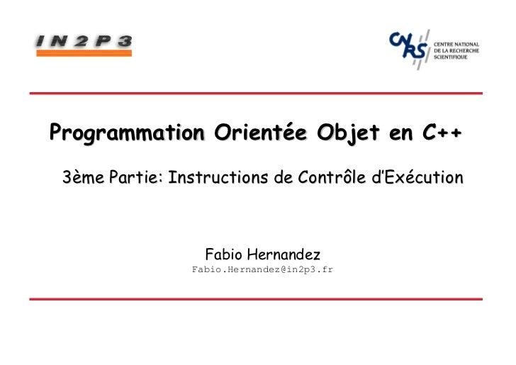 Programmation Orientée Objet en C++ 3ème Partie: Instructions de Contrôle d'Exécution                  Fabio Hernandez    ...