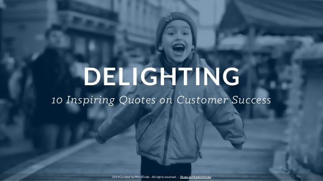DELIGHTING 10 Inspiring Quotes on Customer Success 2014 Curated by MindTickle - All rights reserved. - Photo by Martin Hri...