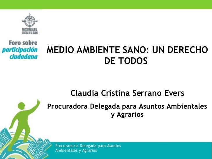 MEDIO AMBIENTE SANO: UN DERECHO DE TODOS  Claudia Cristina Serrano Evers Procuradora Delegada para Asuntos Ambientales y A...