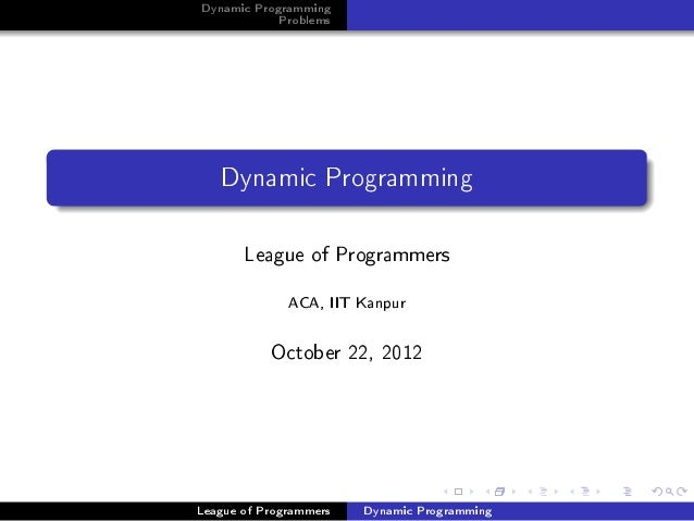 Dynamic Programming            Problems   Dynamic Programming       League of Programmers              ACA, IIT Kanpur    ...