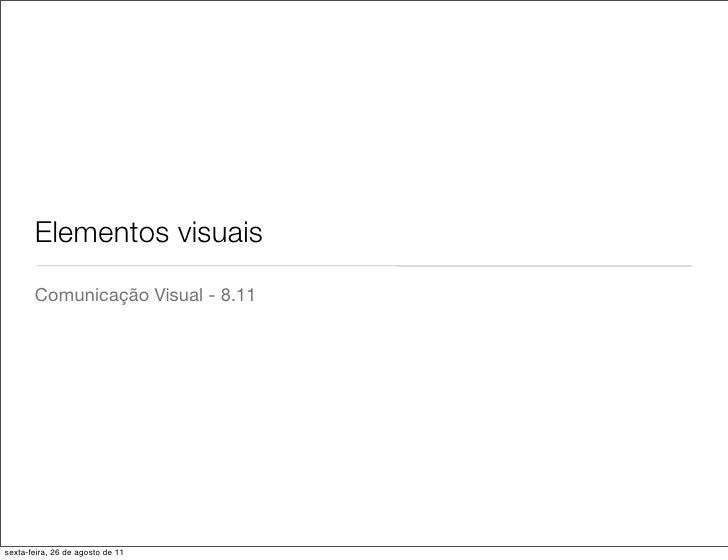 Elementos visuais       Comunicação Visual - 8.11sexta-feira, 26 de agosto de 11