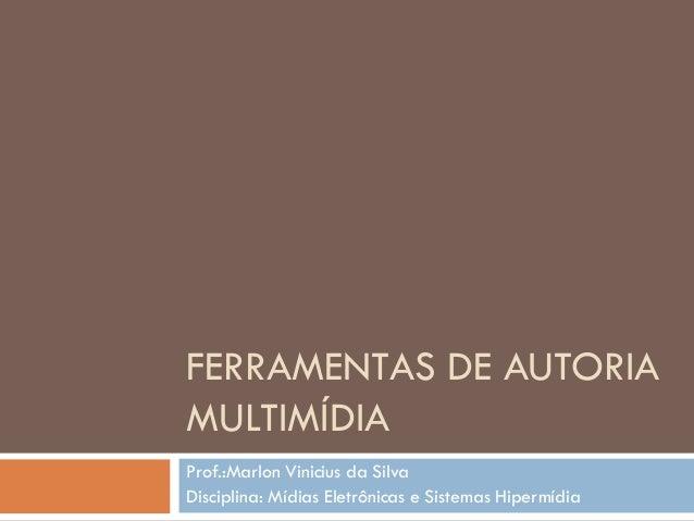 FERRAMENTAS DE AUTORIA MULTIMÍDIA Prof.:Marlon Vinicius da Silva Disciplina: Mídias Eletrônicas e Sistemas Hipermídia