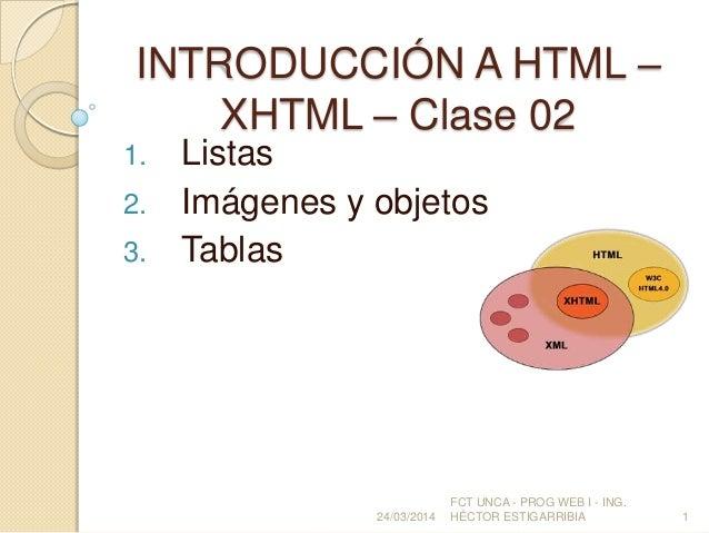 INTRODUCCIÓN A HTML – XHTML – Clase 02 1. Listas 2. Imágenes y objetos 3. Tablas 24/03/2014 FCT UNCA - PROG WEB I - ING. H...