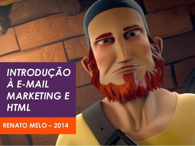 INTRODUÇÃO À E-MAIL MARKETING E HTML RENATO MELO – 2014