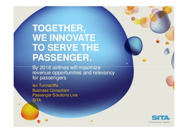 TOGETHER, WE INNOVATE TO SERVE THE PASSENGER. By 2016 airlines will maximize revenue opportunities and relevancy for passe...