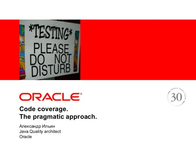 <Insert Picture Here>Code coverage.The pragmatic approach.Александр ИльинJava Quality architectOracle