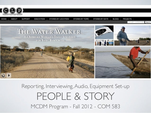 Reporting, Interviewing, Audio, Equipment Set-up      PEOPLE & STORY    MCDM Program - Fall 2012 - COM 583