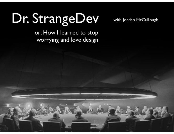 Dr. StrangeDev                 with Jordan McCullough   or: How I learned to stop    worrying and love design