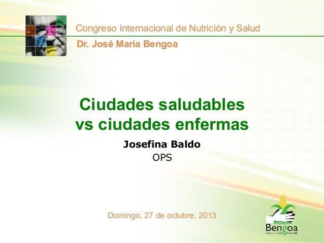 Congreso Internacional de Nutrición y Salud Dr. José María Bengoa  Ciudades saludables vs ciudades enfermas Josefina Baldo...