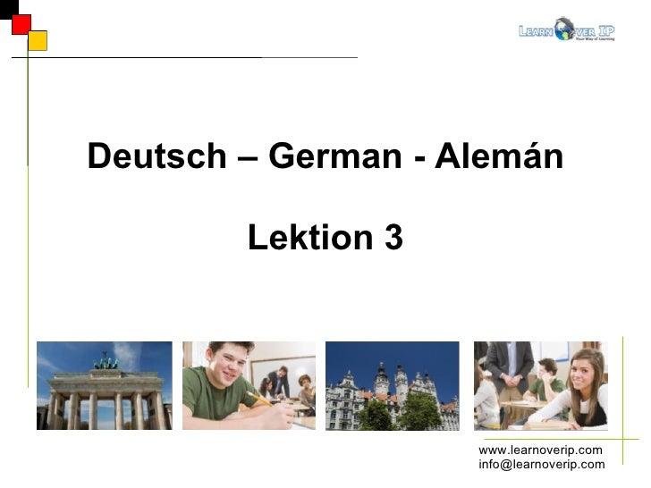 www.learnoverip.com [email_address] Deutsch – German - Alemán Lektion 3