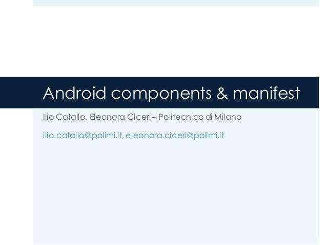 Android components & manifest Ilio Catallo, Eleonora Ciceri – Politecnico di Milano ilio.catallo@polimi.it, eleonora.cicer...