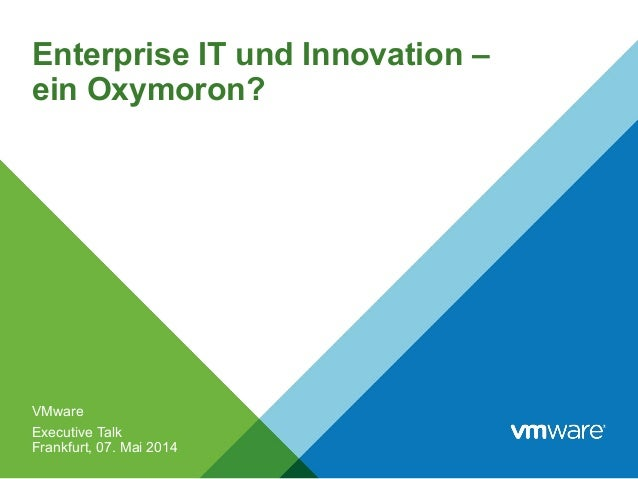 Enterprise IT und Innovation – ein Oxymoron? VMware Executive Talk Frankfurt, 07. Mai 2014
