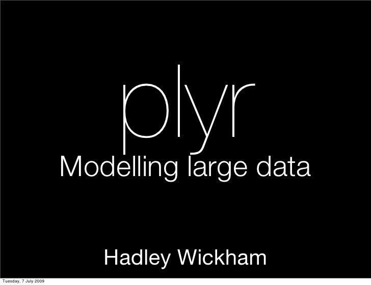 plyr                        Modelling large data                             Hadley Wickham Tuesday, 7 July 2009
