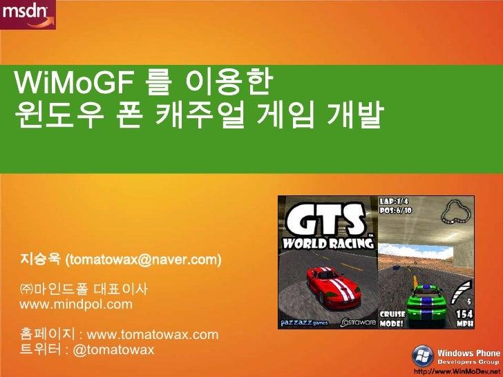 WiMoGF를 이용한윈도우 폰 캐주얼 게임 개발<br />지승욱 (tomatowax@naver.com)<br />㈜마인드폴 대표이사<br />www.mindpol.com<br />홈페이지 : www.tomatowax.c...