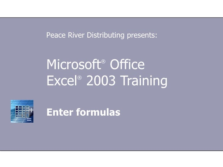Microsoft ®  Office  Excel ®   2003 Training Enter formulas Peace River Distributing presents: