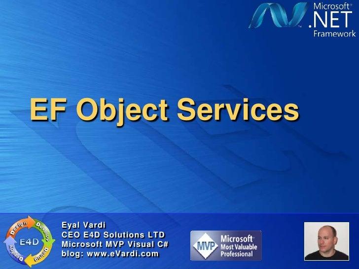 EF Object Services<br />Eyal Vardi<br />CEO E4D Solutions LTDMicrosoft MVP Visual C#blog: www.eVardi.com<br />