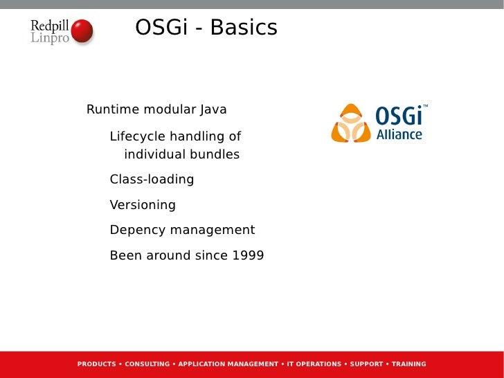 OSGi - Basics  Runtime modular Java       Lifecycle handling of          individual bundles       Class-loading       Vers...