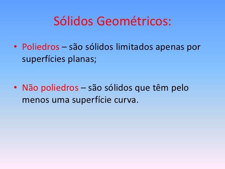 Sólidos Geométricos:• Poliedros – são sólidos limitados apenas por  superfícies planas;• Não poliedros – são sólidos que t...