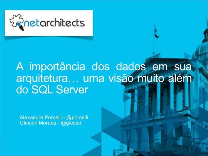 A importância dos dados em suaarquitetura… uma visão muito alémdo SQL ServerAlexandre Porcelli - @porcelliGleicon Moraes -...