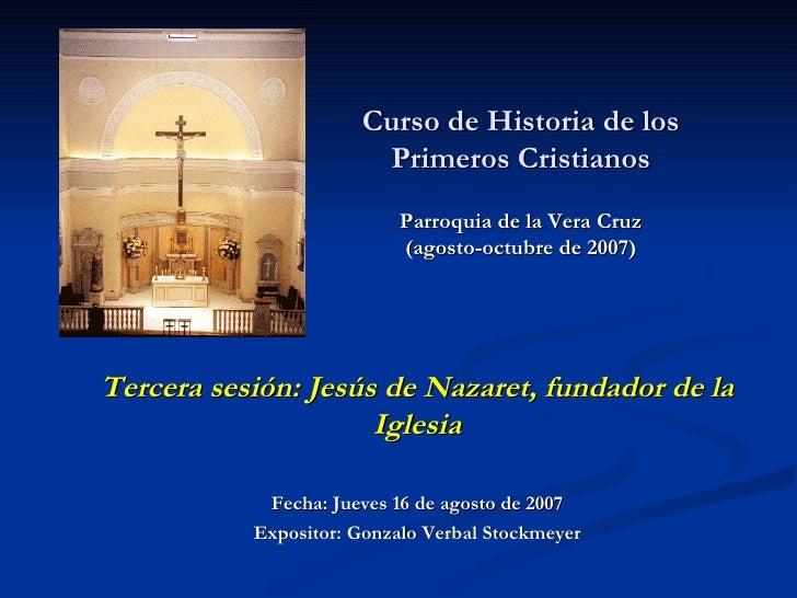 Curso de Historia de los Primeros Cristianos Parroquia de la Vera Cruz (agosto-octubre de 2007)   Tercera sesión: Jesús de...