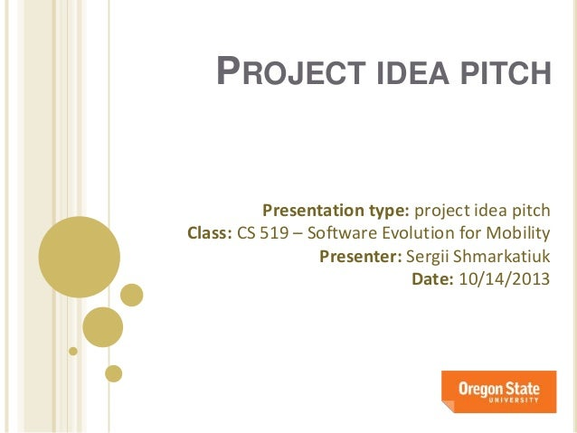 PROJECT IDEA PITCH  Presentation type: project idea pitch Class: CS 519 – Software Evolution for Mobility Presenter: Sergi...