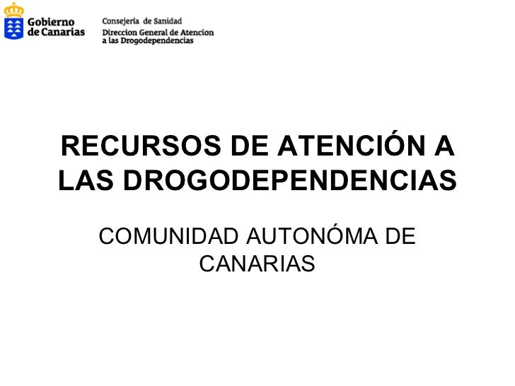 RECURSOS DE ATENCIÓN A LAS DROGODEPENDENCIAS COMUNIDAD AUTONÓMA DE CANARIAS