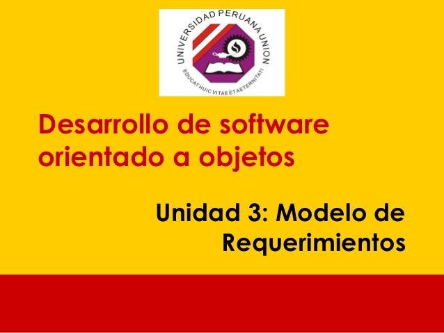 Desarrollo de software orientado a objetos Unidad 3: Modelo de Requerimientos