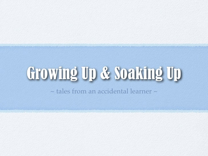 Growing Up & Soaking Up   ~ tales from an accidental learner ~