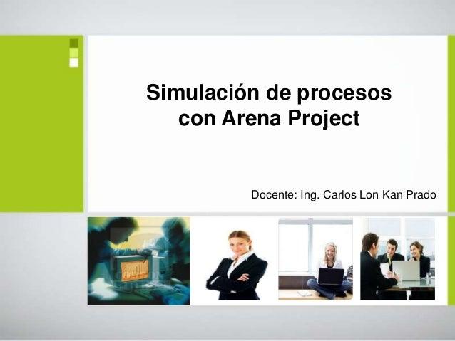 Simulación de procesos   con Arena Project         Docente: Ing. Carlos Lon Kan Prado
